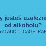 Czy jesteś uzależniony od alkoholu?   Test AUDIT, CAGE, RAPS4
