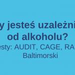 Czy jesteś uzależniony od alkoholu?   Test AUDIT, CAGE, RAPS4, Baltimorski